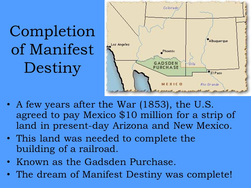 Completion of Manifest Destiny A few years after the War (1853), the U.S. agreed to pay Mexico $10 million for a strip of land in present-day Arizona