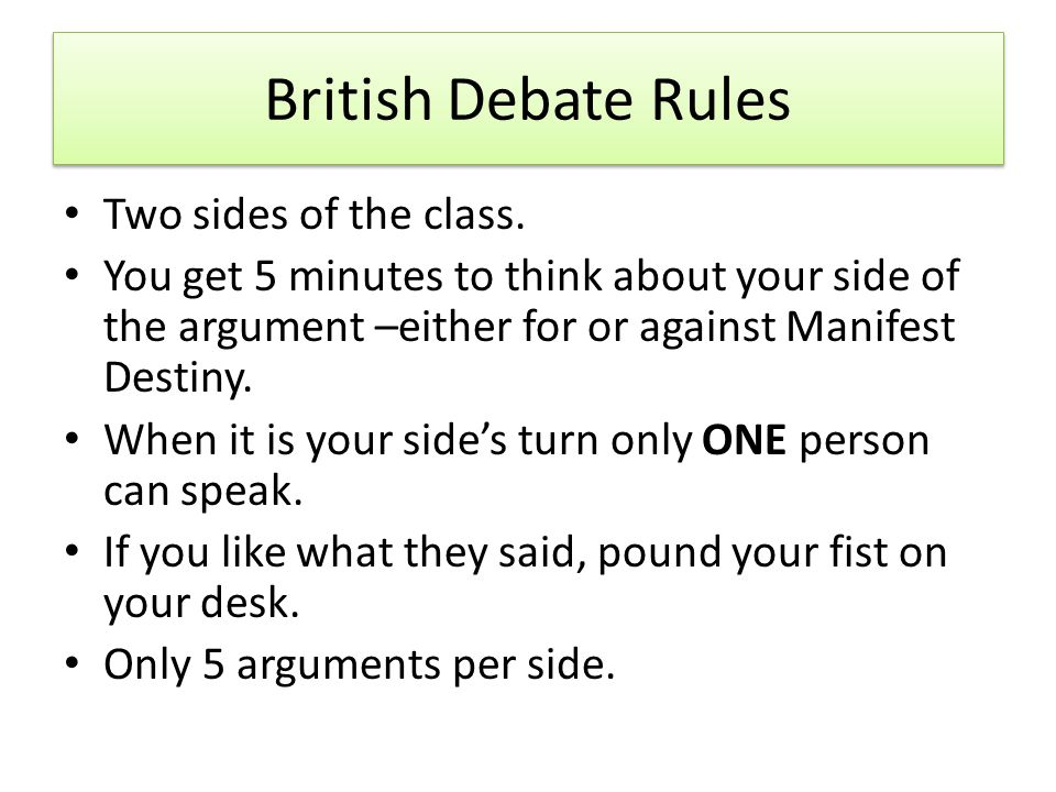 British Debate Rules Two sides of the class. You get 5 minutes to think about your side of the argument –either for or against Manifest Destiny. When