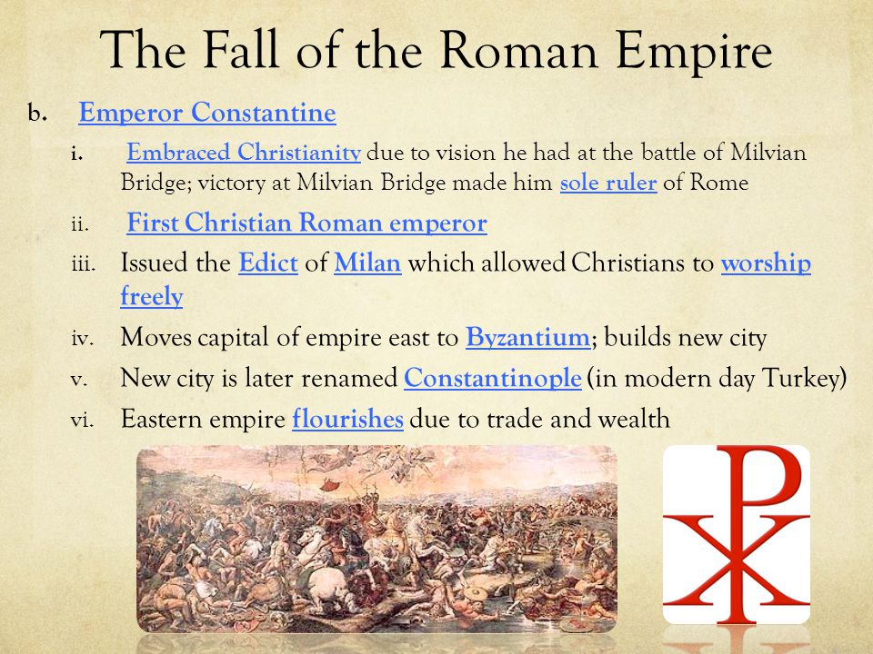The Fall of the Roman Empire b. Emperor Constantine i. Embraced Christianity due to vision he had at the battle of Milvian Bridge; victory at Milvian