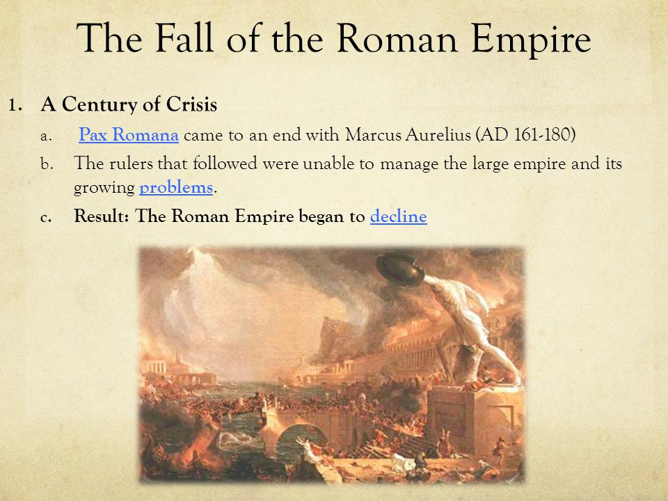 The Fall of the Roman Empire 1. A Century of Crisis a. Pax Romana came to an end with Marcus Aurelius (AD 161-180) b. The rulers that followed were un