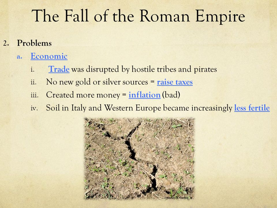 The Fall of the Roman Empire 2. Problems a. Economic i. Trade was disrupted by hostile tribes and pirates ii. No new gold or silver sources = raise ta