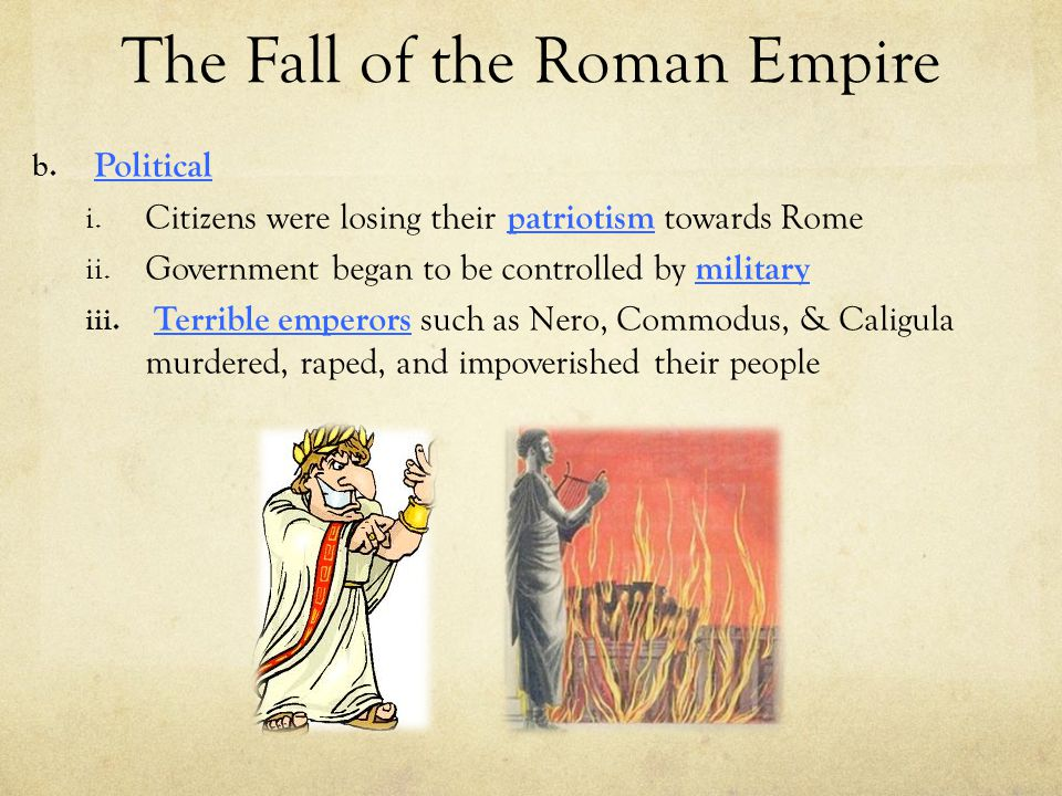 The Fall of the Roman Empire b. Political i. Citizens were losing their patriotism towards Rome ii. Government began to be controlled by military iii.