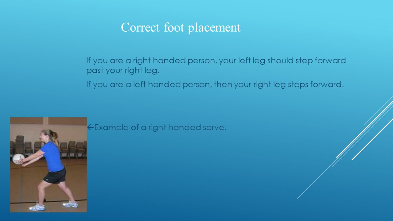 Correct foot placement If you are a right handed person, your left leg should step forward past your right leg. If you are a left handed person, then