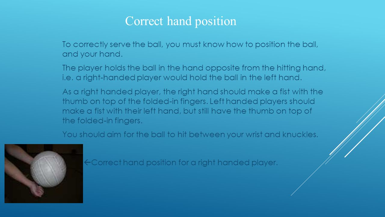 Correct hand position To correctly serve the ball, you must know how to position the ball, and your hand. The player holds the ball in the hand opposi
