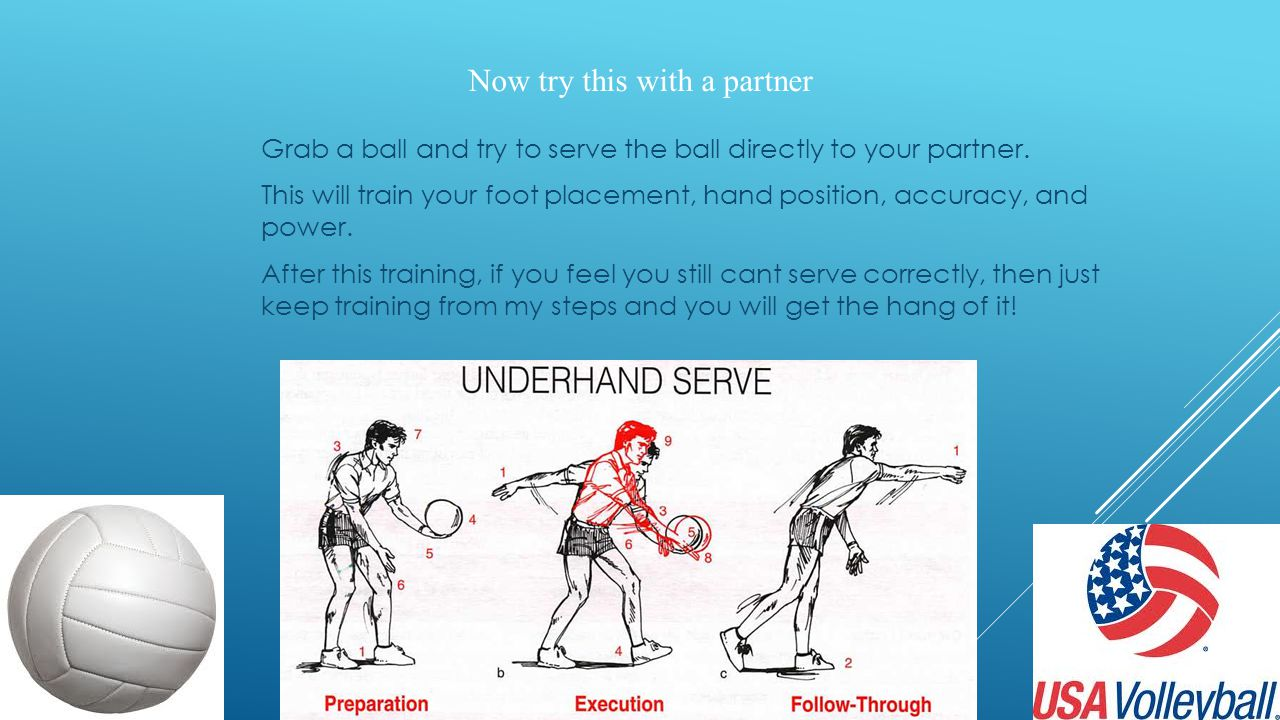 Now try this with a partner Grab a ball and try to serve the ball directly to your partner. This will train your foot placement, hand position, accura