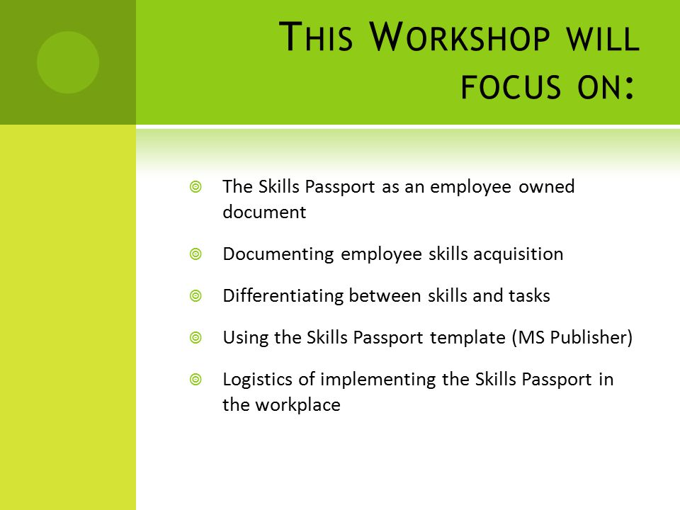 T HIS W ORKSHOP WILL FOCUS ON :  The Skills Passport as an employee owned document  Documenting employee skills acquisition  Differentiating between skills and tasks  Using the Skills Passport template (MS Publisher)  Logistics of implementing the Skills Passport in the workplace