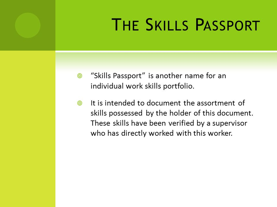 T HE S KILLS P ASSPORT  Skills Passport is another name for an individual work skills portfolio.
