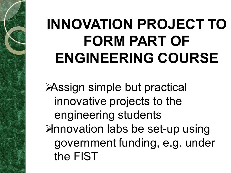 INNOVATION PROJECT TO FORM PART OF ENGINEERING COURSE  Assign simple but practical innovative projects to the engineering students  Innovation labs be set-up using government funding, e.g.