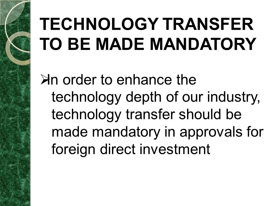 TECHNOLOGY TRANSFER TO BE MADE MANDATORY  In order to enhance the technology depth of our industry, technology transfer should be made mandatory in approvals for foreign direct investment