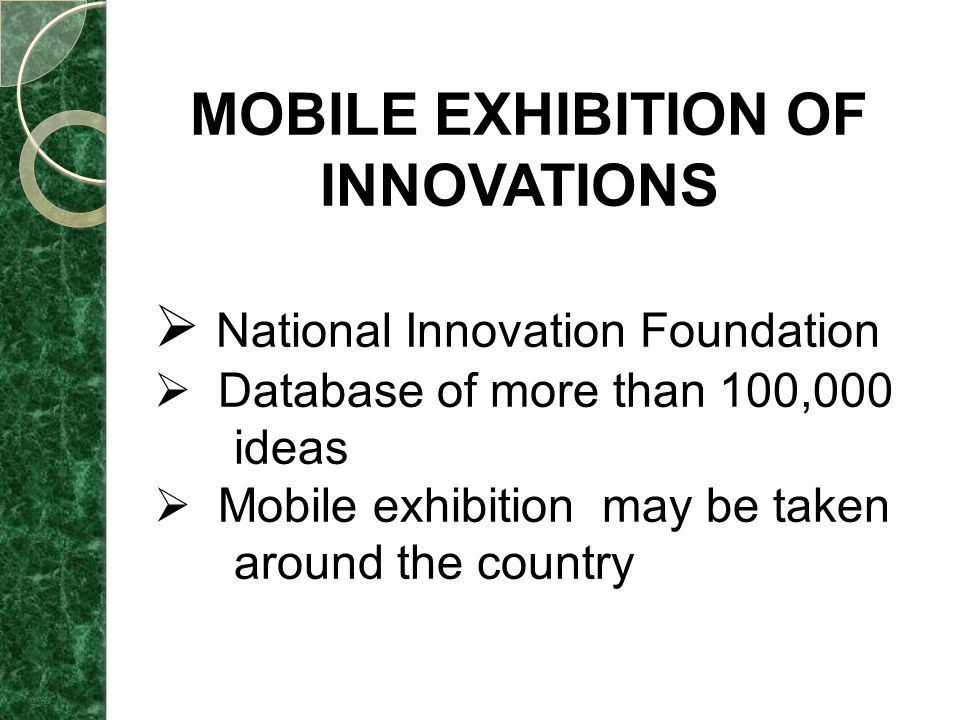 MOBILE EXHIBITION OF INNOVATIONS  National Innovation Foundation  Database of more than 100,000 ideas  Mobile exhibition may be taken around the country