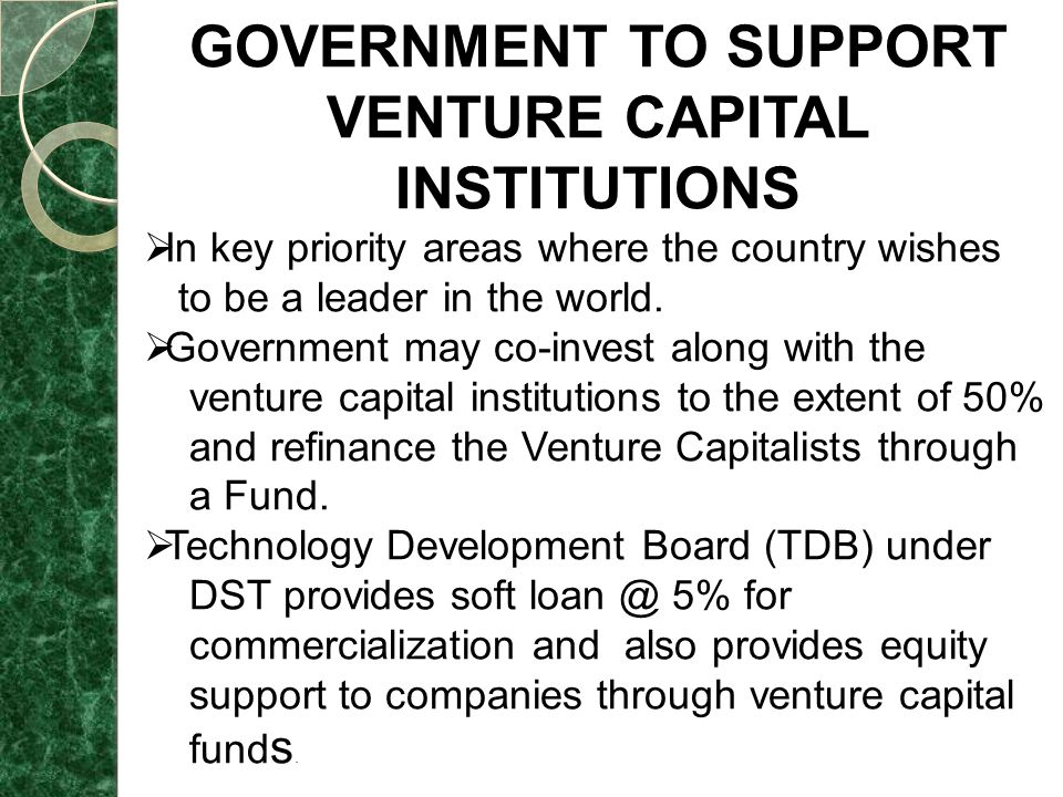 GOVERNMENT TO SUPPORT VENTURE CAPITAL INSTITUTIONS  In key priority areas where the country wishes to be a leader in the world.