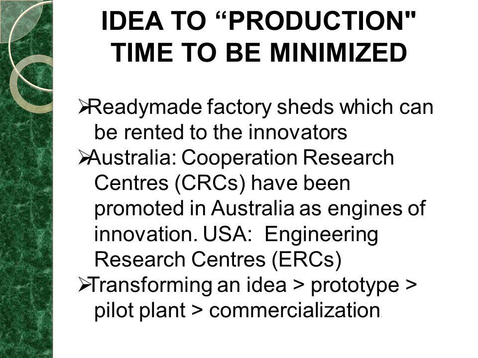 IDEA TO PRODUCTION TIME TO BE MINIMIZED  Readymade factory sheds which can be rented to the innovators  Australia: Cooperation Research Centres (CRCs) have been promoted in Australia as engines of innovation.