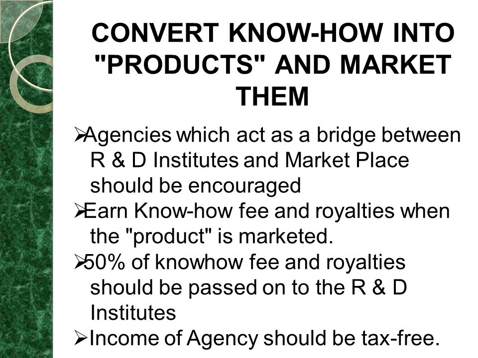 CONVERT KNOW-HOW INTO PRODUCTS AND MARKET THEM  Agencies which act as a bridge between R & D Institutes and Market Place should be encouraged  Earn Know-how fee and royalties when the product is marketed.