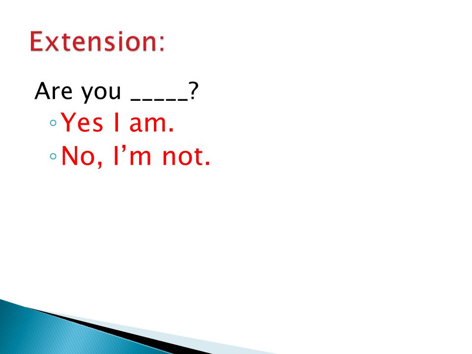 Are you _____? ◦ Yes I am. ◦ No, I'm not.