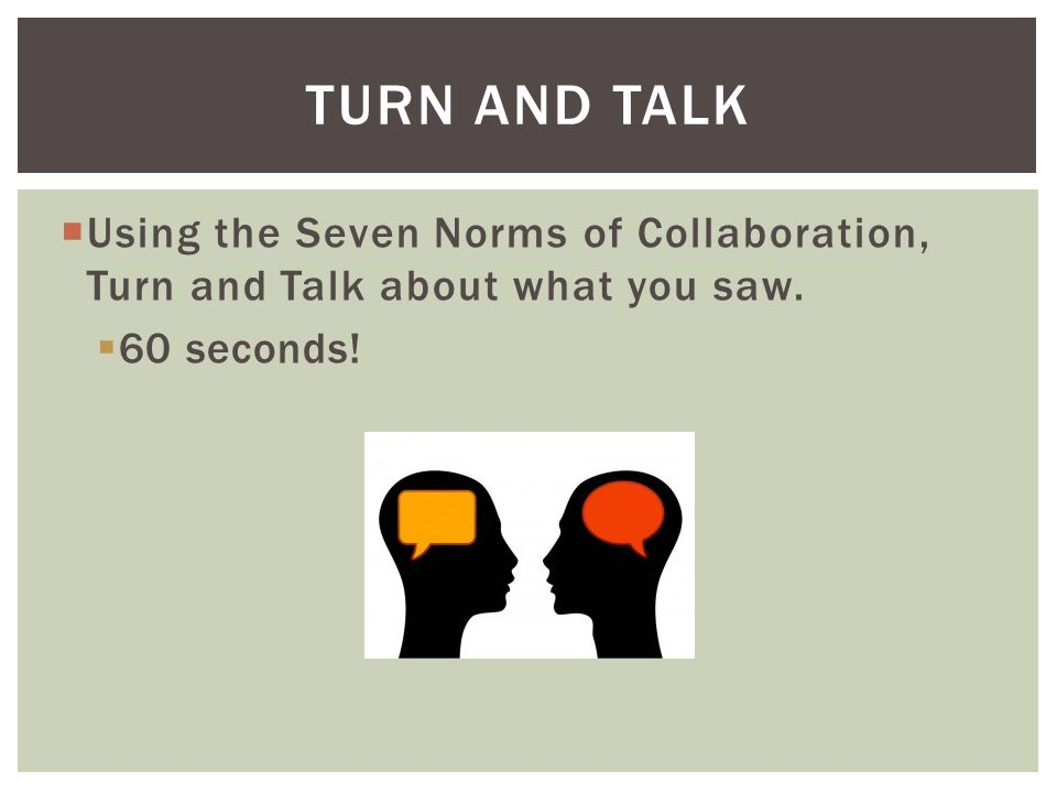  Using the Seven Norms of Collaboration, Turn and Talk about what you saw.  60 seconds! TURN AND TALK