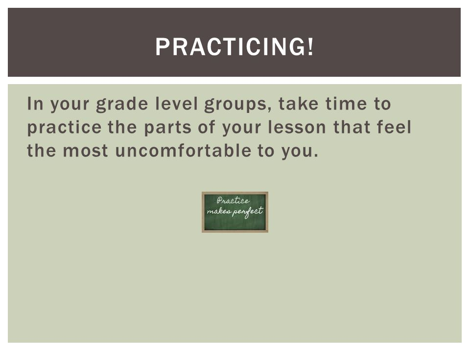 In your grade level groups, take time to practice the parts of your lesson that feel the most uncomfortable to you. PRACTICING!