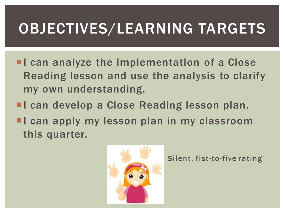  I can analyze the implementation of a Close Reading lesson and use the analysis to clarify my own understanding.  I can develop a Close Reading les