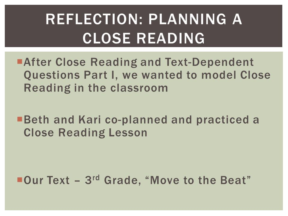  After Close Reading and Text-Dependent Questions Part I, we wanted to model Close Reading in the classroom  Beth and Kari co-planned and practiced a Close Reading Lesson  Our Text – 3 rd Grade, Move to the Beat REFLECTION: PLANNING A CLOSE READING