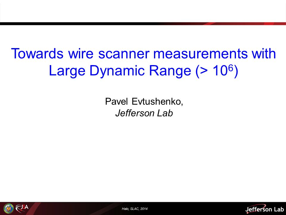 Halo, SLAC, 2014 Outline  Motivation: Why large dynamic range diagnostics.