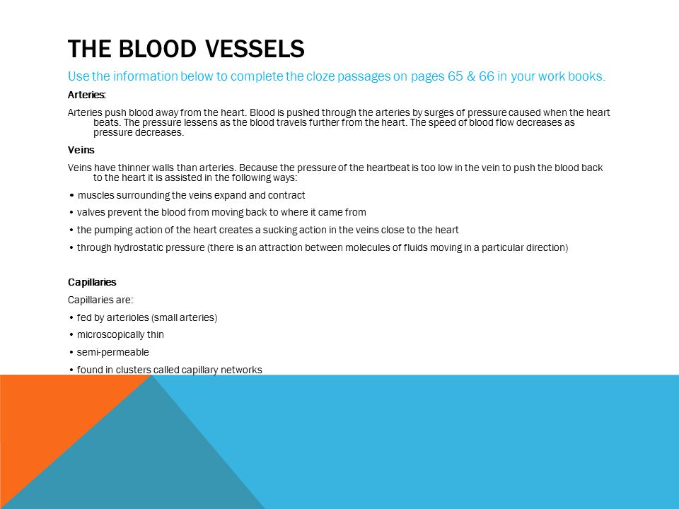 THE BLOOD VESSELS Use the information below to complete the cloze passages on pages 65 & 66 in your work books. Arteries: Arteries push blood away fro