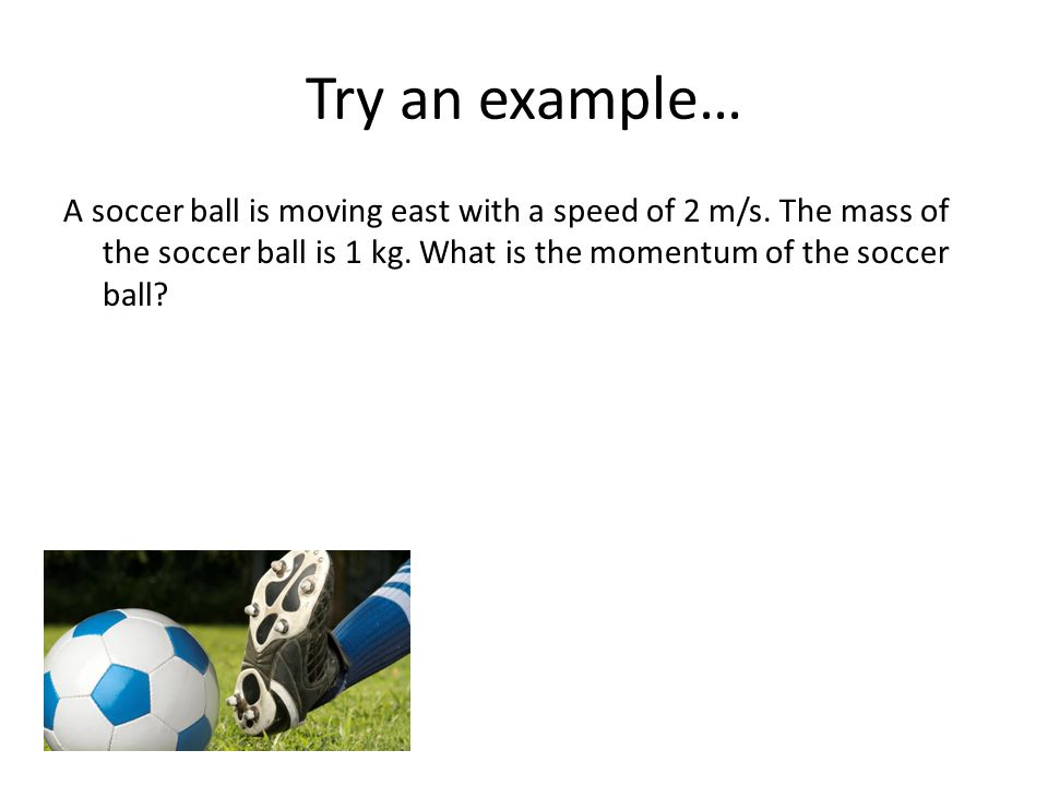 Try an example… A soccer ball is moving east with a speed of 2 m/s. The mass of the soccer ball is 1 kg. What is the momentum of the soccer ball?