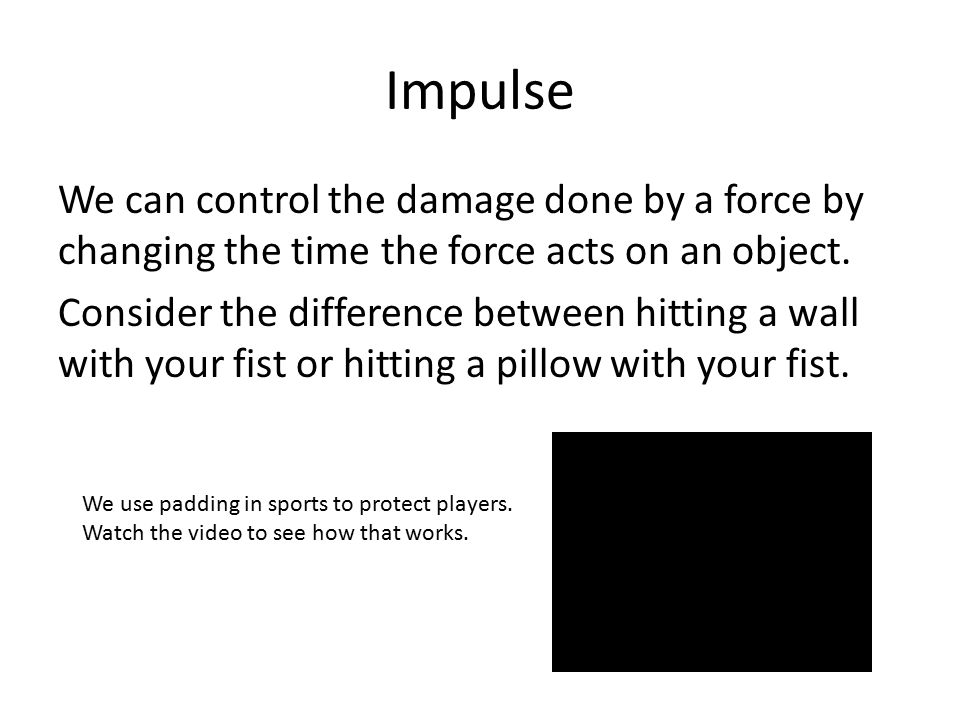 Impulse We can control the damage done by a force by changing the time the force acts on an object. Consider the difference between hitting a wall wit