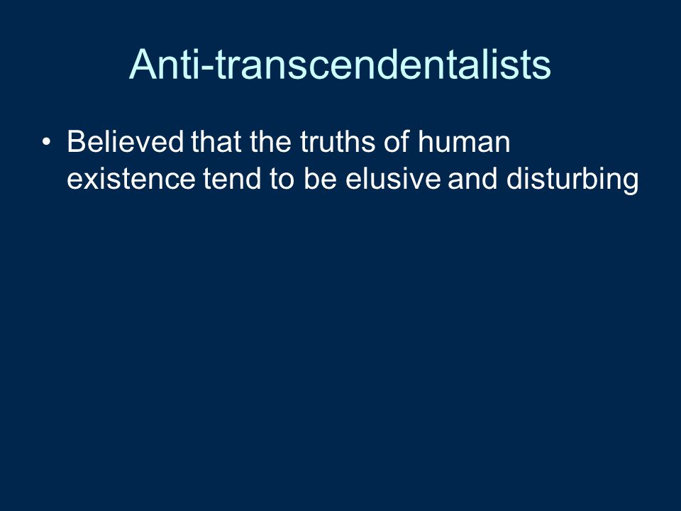 Anti-transcendentalists Believed that the truths of human existence tend to be elusive and disturbing