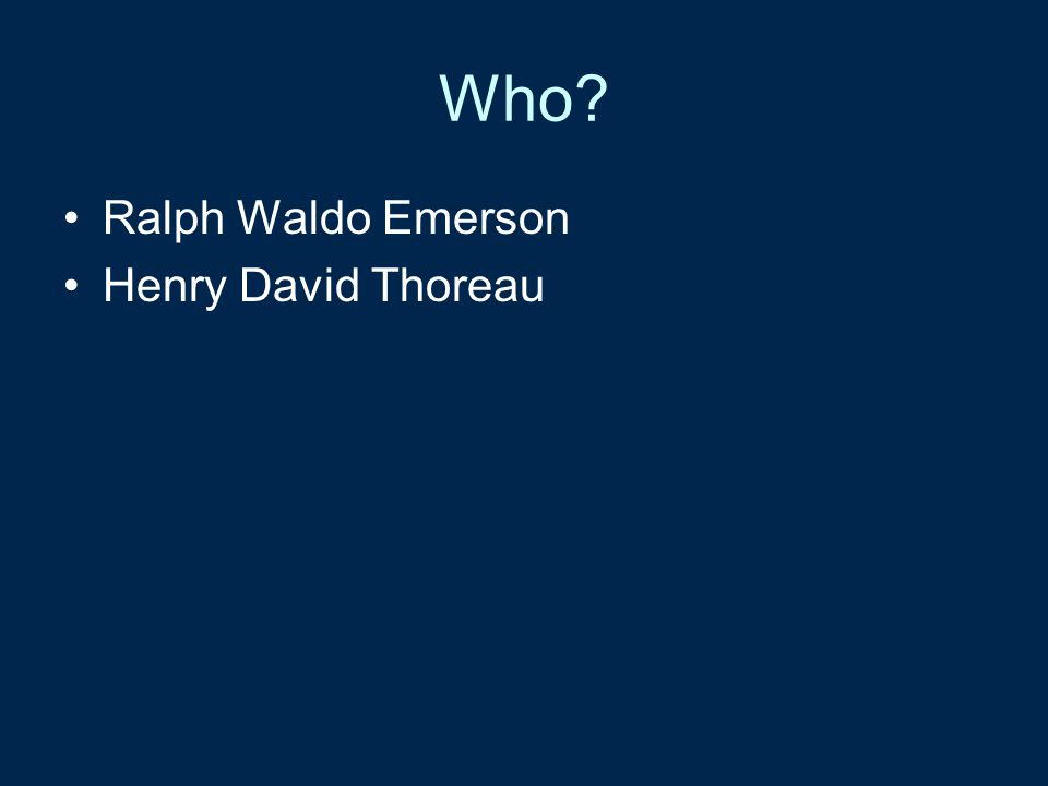 Who? Ralph Waldo Emerson Henry David Thoreau