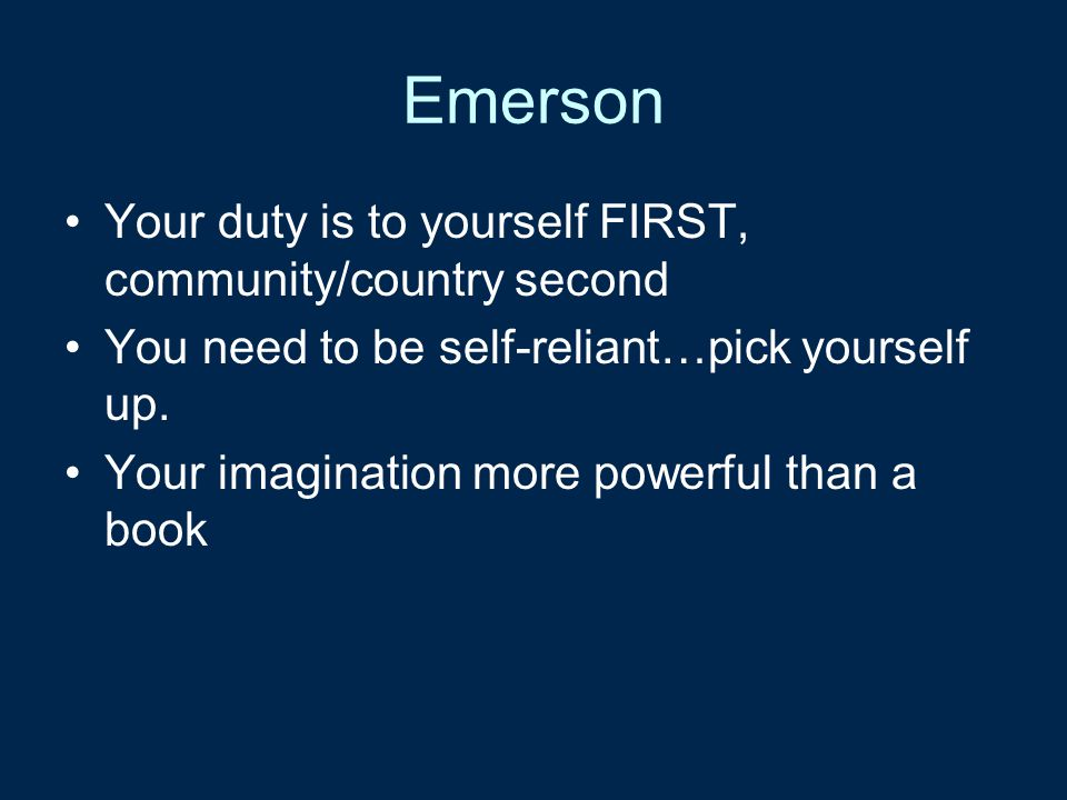 Emerson Your duty is to yourself FIRST, community/country second You need to be self-reliant…pick yourself up. Your imagination more powerful than a b