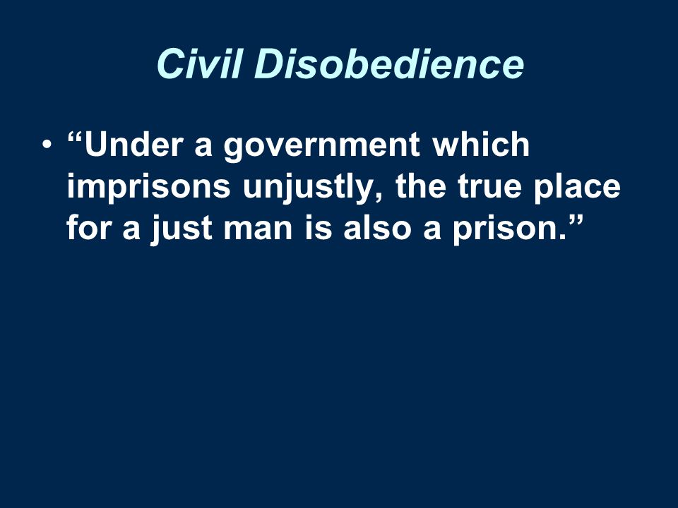"Civil Disobedience ""Under a government which imprisons unjustly, the true place for a just man is also a prison."""