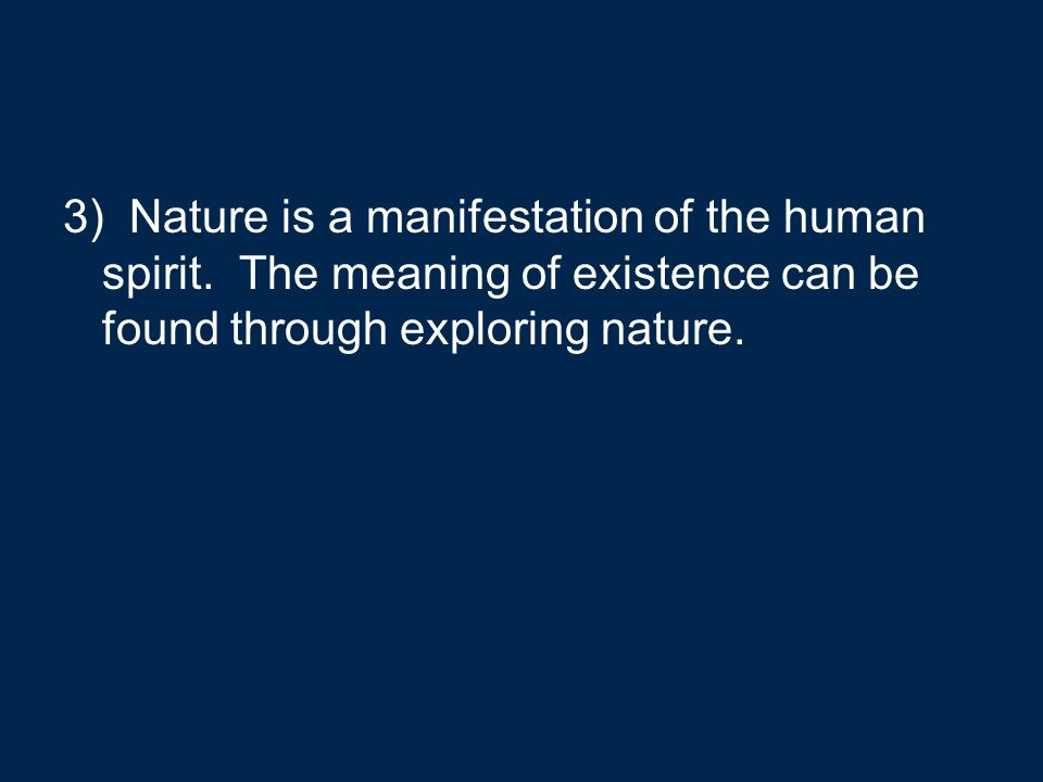 3) Nature is a manifestation of the human spirit. The meaning of existence can be found through exploring nature.