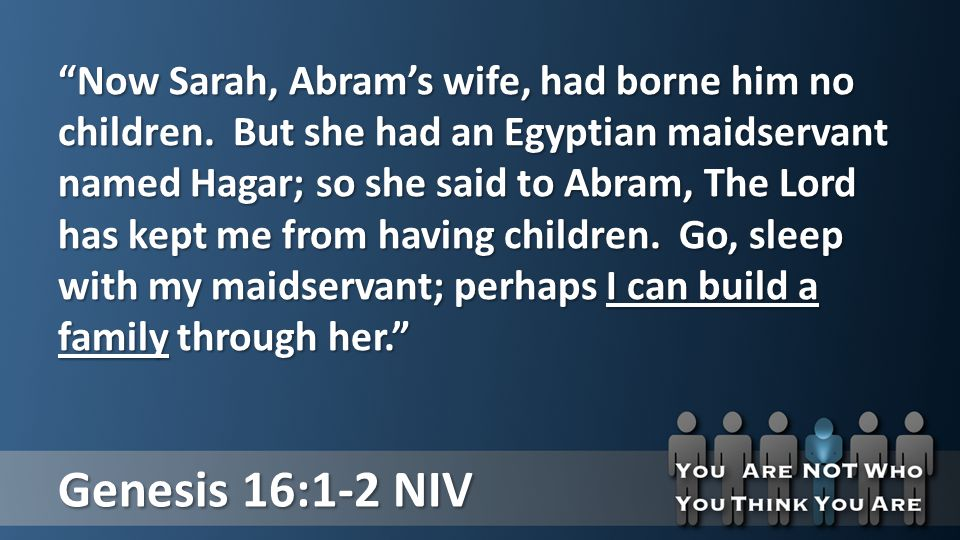 Genesis 16:1-2 NIV Now Sarah, Abram's wife, had borne him no children.