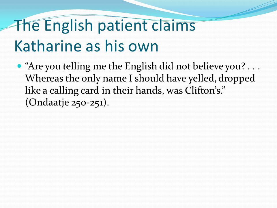 The English patient claims Katharine as his own Are you telling me the English did not believe you ...