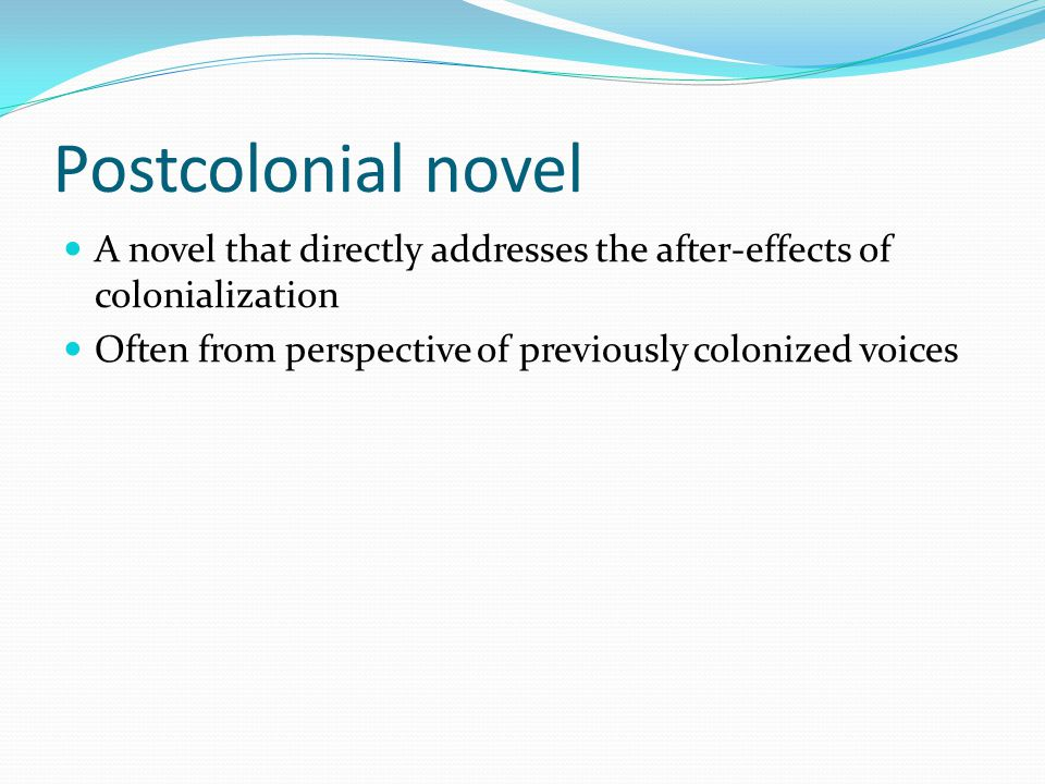 Postcolonial novel A novel that directly addresses the after-effects of colonialization Often from perspective of previously colonized voices