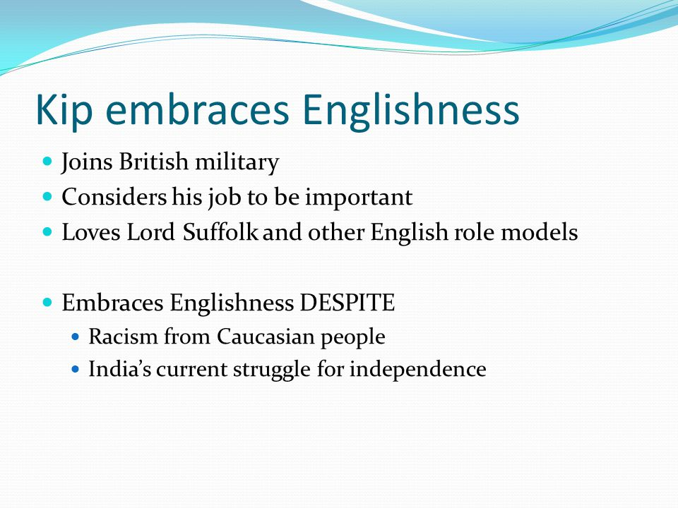 Kip embraces Englishness Joins British military Considers his job to be important Loves Lord Suffolk and other English role models Embraces Englishness DESPITE Racism from Caucasian people India's current struggle for independence
