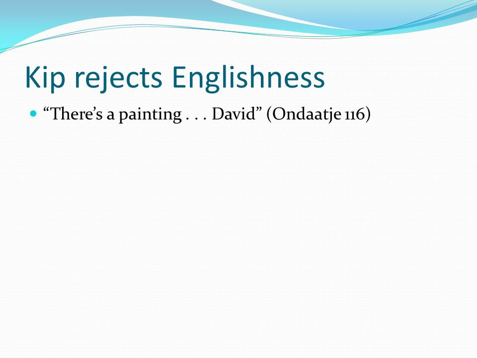 Kip rejects Englishness There's a painting... David (Ondaatje 116)