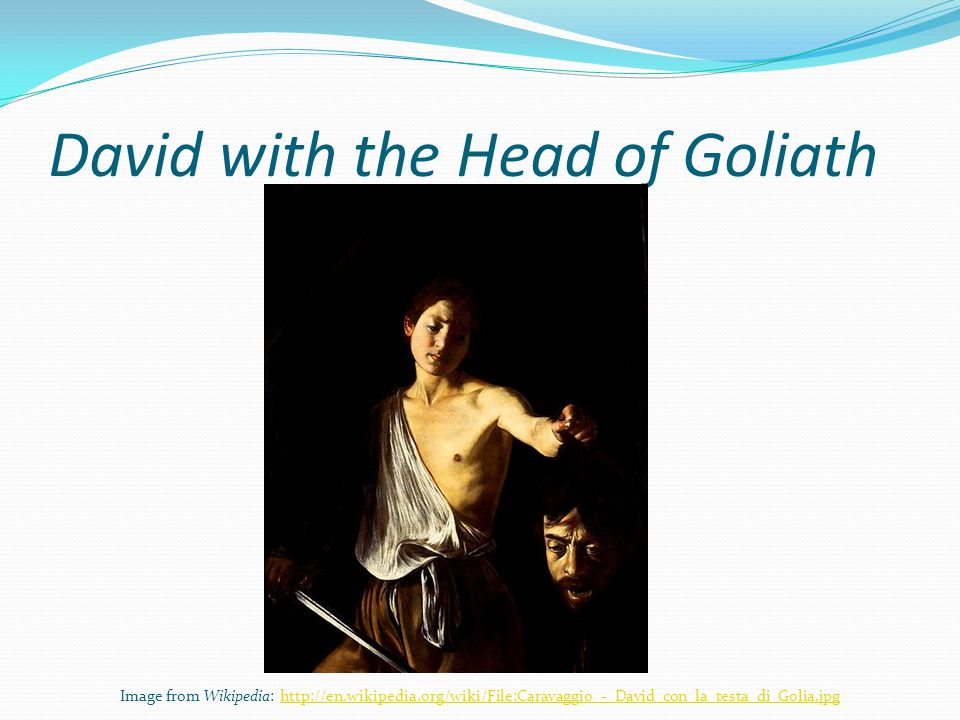 David with the Head of Goliath Image from Wikipedia: http://en.wikipedia.org/wiki/File:Caravaggio_-_David_con_la_testa_di_Golia.jpghttp://en.wikipedia.org/wiki/File:Caravaggio_-_David_con_la_testa_di_Golia.jpg