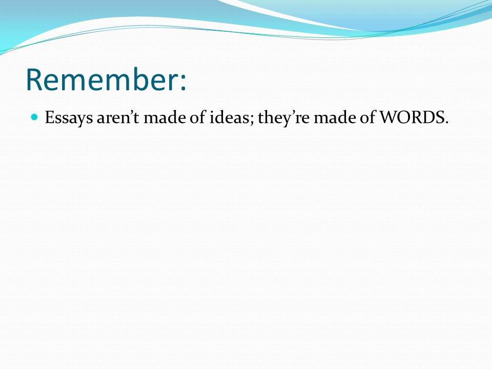 Remember: Essays aren't made of ideas; they're made of WORDS.