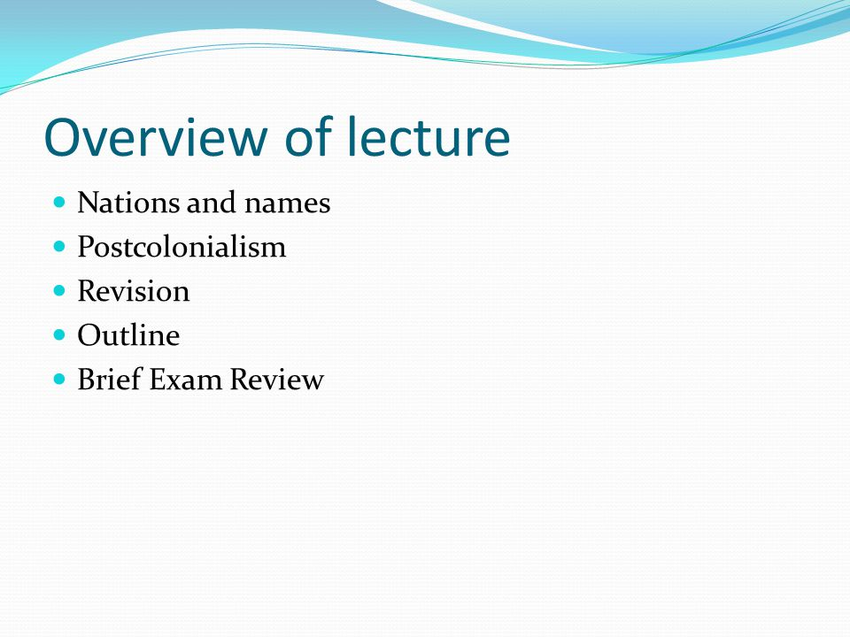 Overview of lecture Nations and names Postcolonialism Revision Outline Brief Exam Review