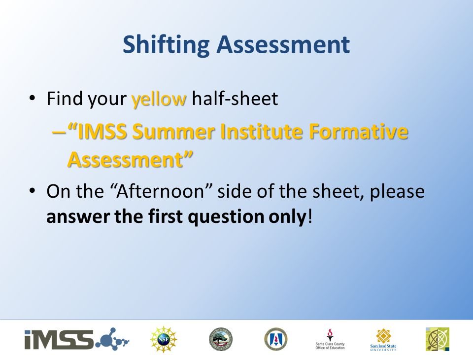 Shifting Assessment yellow Find your yellow half-sheet – IMSS Summer Institute Formative Assessment On the Afternoon side of the sheet, please answer the first question only!