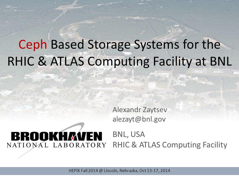 Ceph Based Storage Systems for the RHIC & ATLAS Computing Facility at BNL HEPiX Fall 2014 @ Lincoln, Nebraska, Oct 13-17, 2014 Alexandr Zaytsev alezay