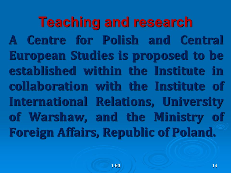 Teaching and research A Centre for Polish and Central European Studies is proposed to be established within the Institute in collaboration with the Institute of International Relations, University of Warshaw, and the Ministry of Foreign Affairs, Republic of Poland.