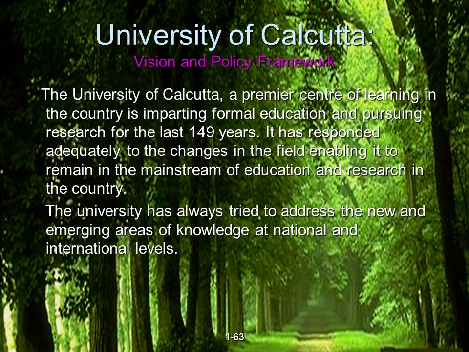 3 University of Calcutta: Vision and Policy Framework The University of Calcutta, a premier centre of learning in the country is imparting formal education and pursuing research for the last 149 years.