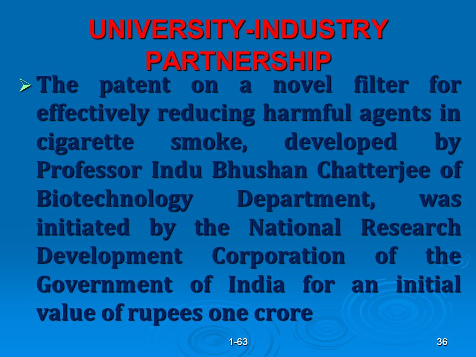 UNIVERSITY-INDUSTRY PARTNERSHIP  The patent on a novel filter for effectively reducing harmful agents in cigarette smoke, developed by Professor Indu Bhushan Chatterjee of Biotechnology Department, was initiated by the National Research Development Corporation of the Government of India for an initial value of rupees one crore 361-63