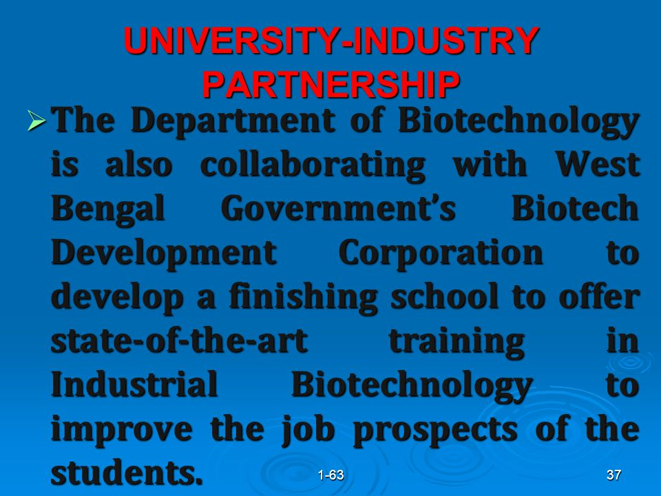 UNIVERSITY-INDUSTRY PARTNERSHIP  The Department of Biotechnology is also collaborating with West Bengal Government's Biotech Development Corporation to develop a finishing school to offer state-of-the-art training in Industrial Biotechnology to improve the job prospects of the students.