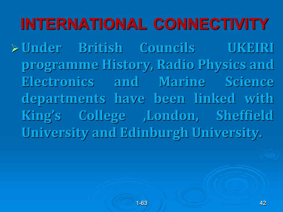 INTERNATIONAL CONNECTIVITY  Under British Councils UKEIRI programme History, Radio Physics and Electronics and Marine Science departments have been linked with King's College,London, Sheffield University and Edinburgh University.