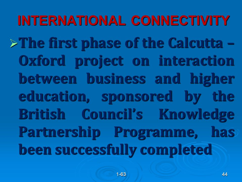 INTERNATIONAL CONNECTIVITY  The first phase of the Calcutta – Oxford project on interaction between business and higher education, sponsored by the British Council's Knowledge Partnership Programme, has been successfully completed 441-63