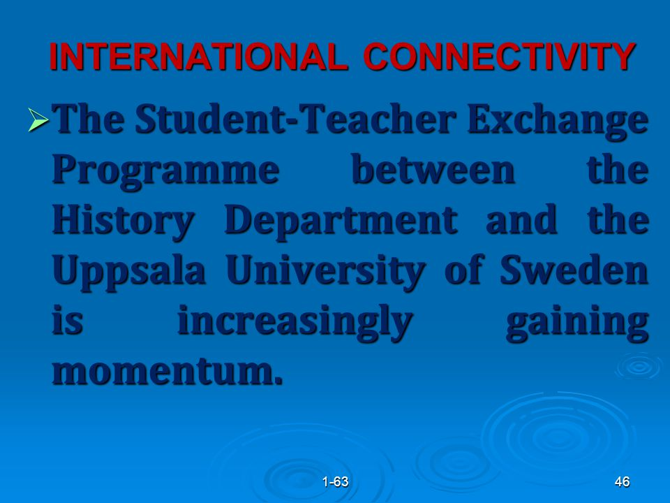 INTERNATIONAL CONNECTIVITY  The Student-Teacher Exchange Programme between the History Department and the Uppsala University of Sweden is increasingly gaining momentum.
