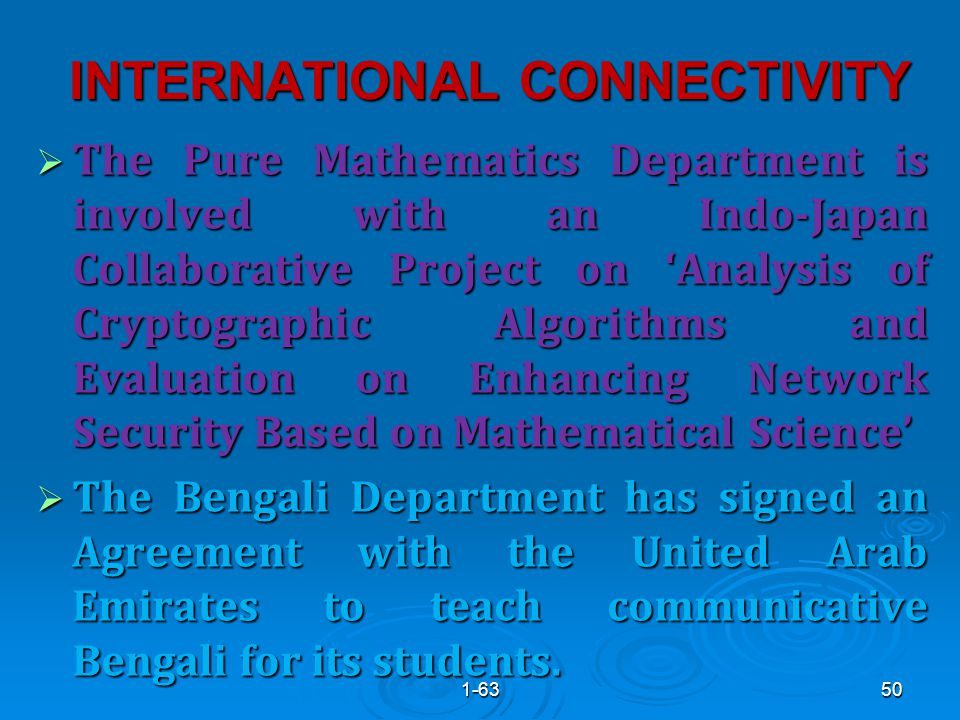 INTERNATIONAL CONNECTIVITY  The Pure Mathematics Department is involved with an Indo-Japan Collaborative Project on 'Analysis of Cryptographic Algorithms and Evaluation on Enhancing Network Security Based on Mathematical Science'  The Bengali Department has signed an Agreement with the United Arab Emirates to teach communicative Bengali for its students.