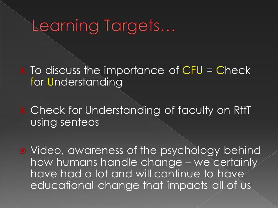  To discuss the importance of CFU = Check for Understanding  Check for Understanding of faculty on RttT using senteos  Video, awareness of the psychology behind how humans handle change – we certainly have had a lot and will continue to have educational change that impacts all of us